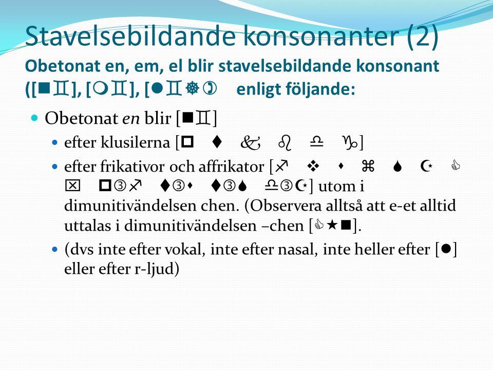 Stavelsebildande konsonanter (2) Obetonat en, em, el blir stavelsebildande konsonant ([n], [m], [l]) enligt följande: